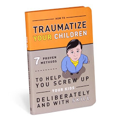How to Traumatize Your Children Book